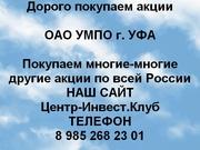 Покупаем акции ОАО УМПО и любые другие акции по всей России